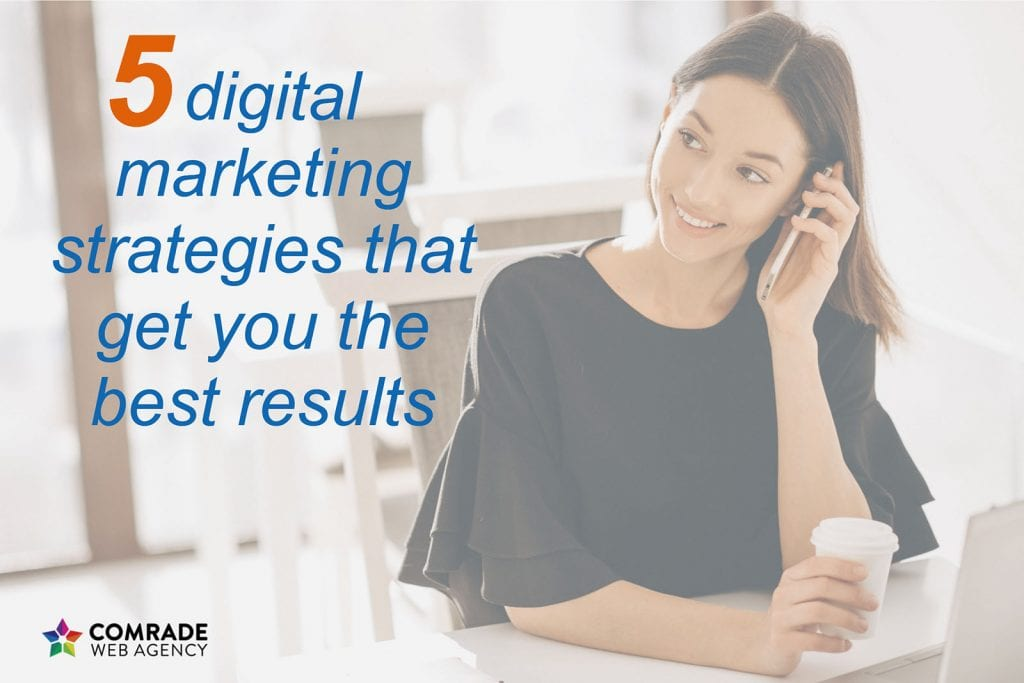 5 Digital Marketing Strategies that Get You the Best Results