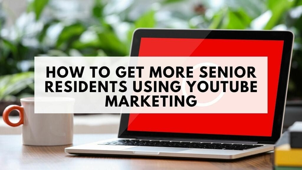 How to Get More Senior Residents Using YouTube Marketing